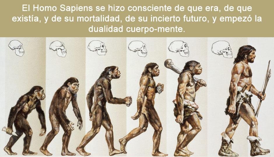 El Homo Sapiens se hizo consciente de que era, de que existía, y de su mortalidad, de su incierto futuro, y empezó la dualidad cuerpo-mente.