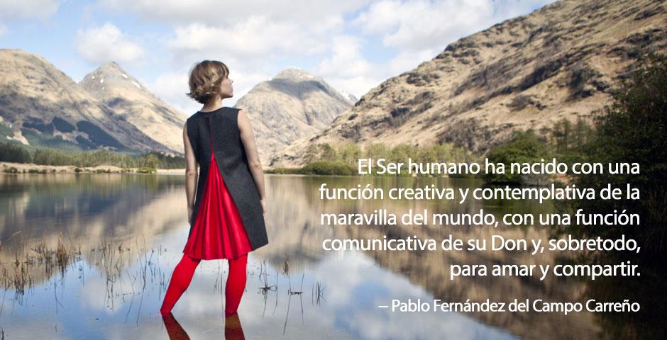 el Ser humano no ha nacido con el objetivo de sobrevivir con un trabajo digno y un salario sino con una función creativa y contemplativa de la maravilla del mundo, con una función comunicativa de su don y, sobretodo, para Amar y compartir