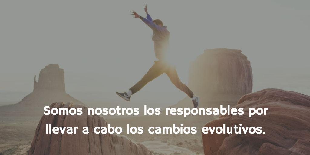 Somos nosotros los responsables por realizar los cambios evolutivos