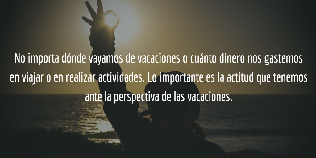 Lo importante es la actitud que tenemos ante la perspectiva de las vacaciones.