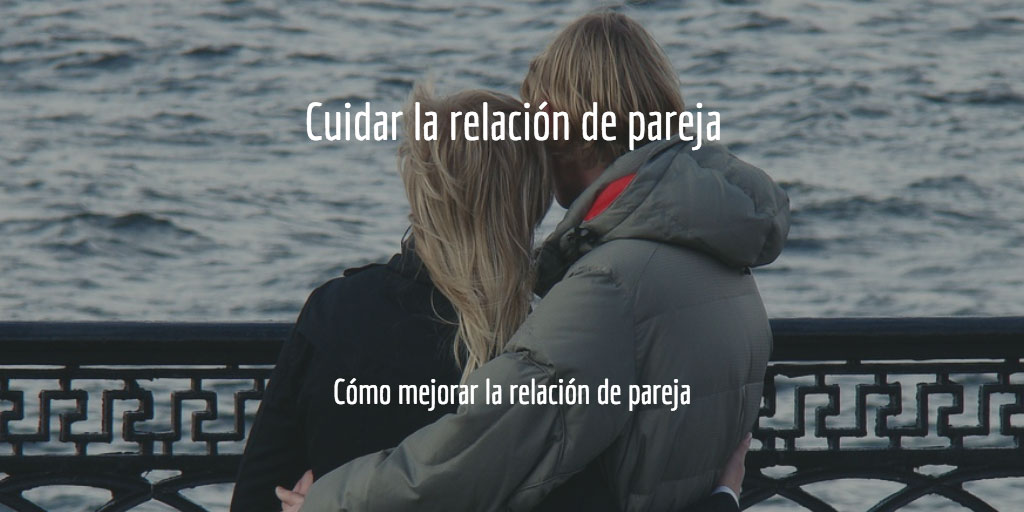 Cómo mejorar la relación de pareja: cuidar la relación de pareja