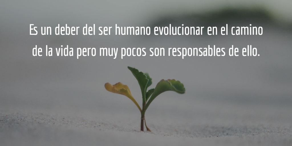 Es un deber del ser humano evolucionar en el camino de la vida pero muy pocos son responsables de ell