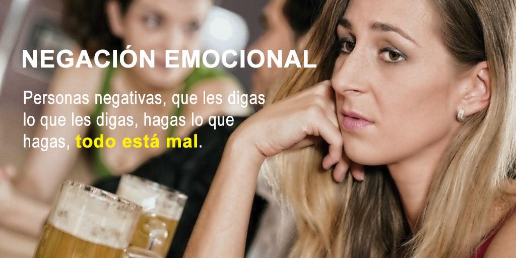 Negación emocional: son personas negativas, que les digas lo que les digas, hagas lo que hagas todo está mal