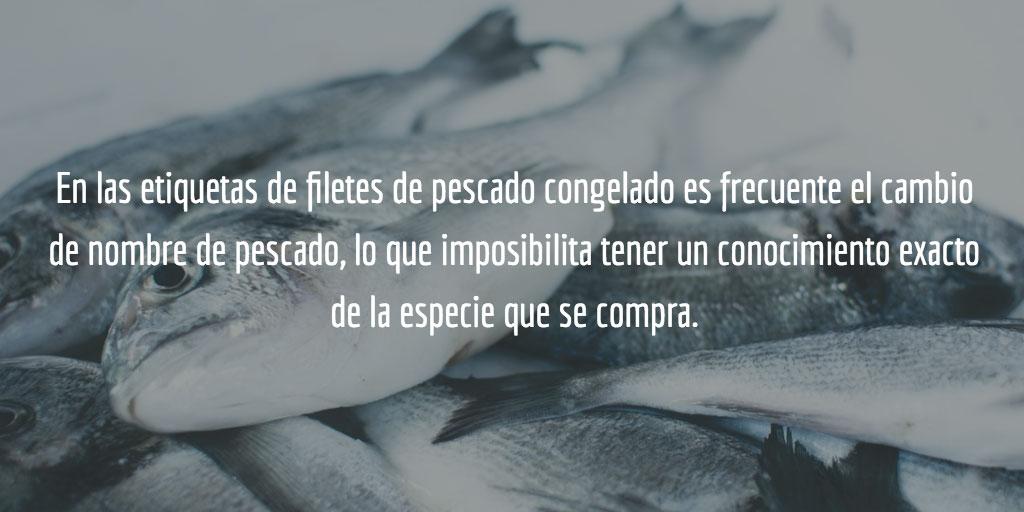 En las etiquetas de filetes de pescado congelado es frecuente el cambio de nombre de pescado, lo que imposibilita tener un conocimiento exacto de la especie que se compra.