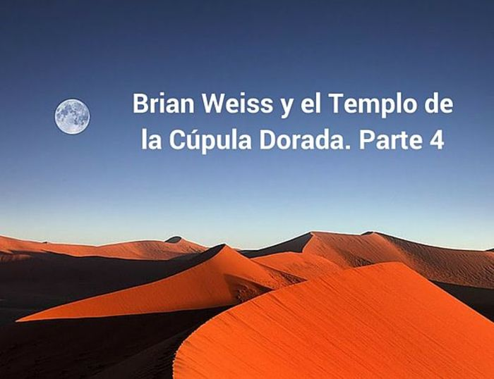 Brian Weiss y el Templo de la Cúpula Dorada. Parte 4