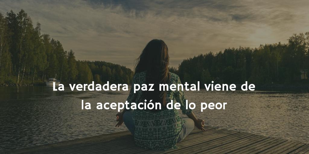 La verdadera paz mental viene de la aceptación del peor escenario posible