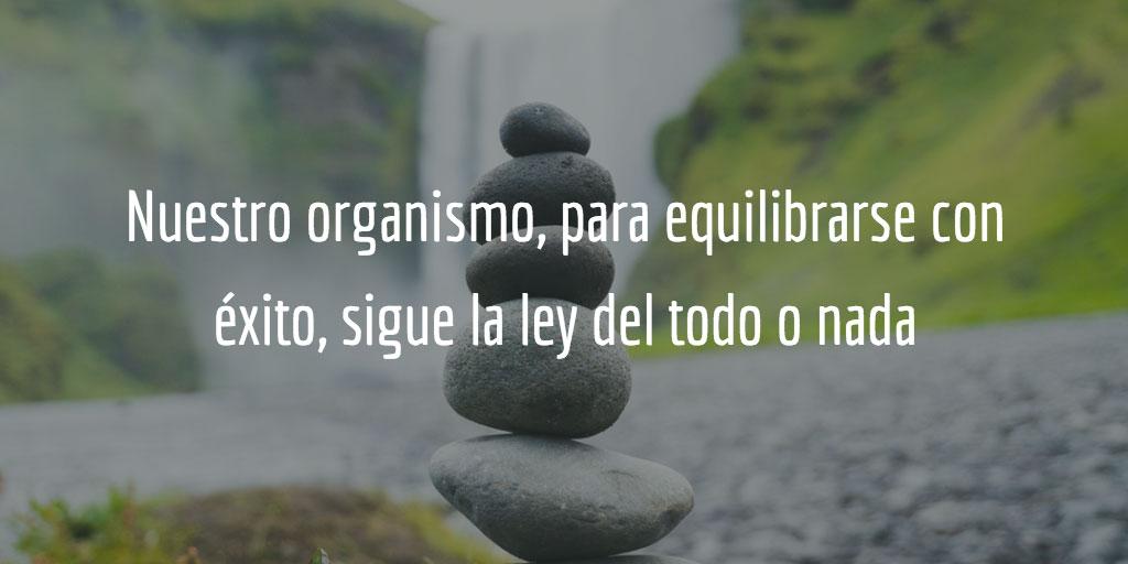 Nuestro organismo, para equilibrarse con éxito sigue la ley del todo o nada